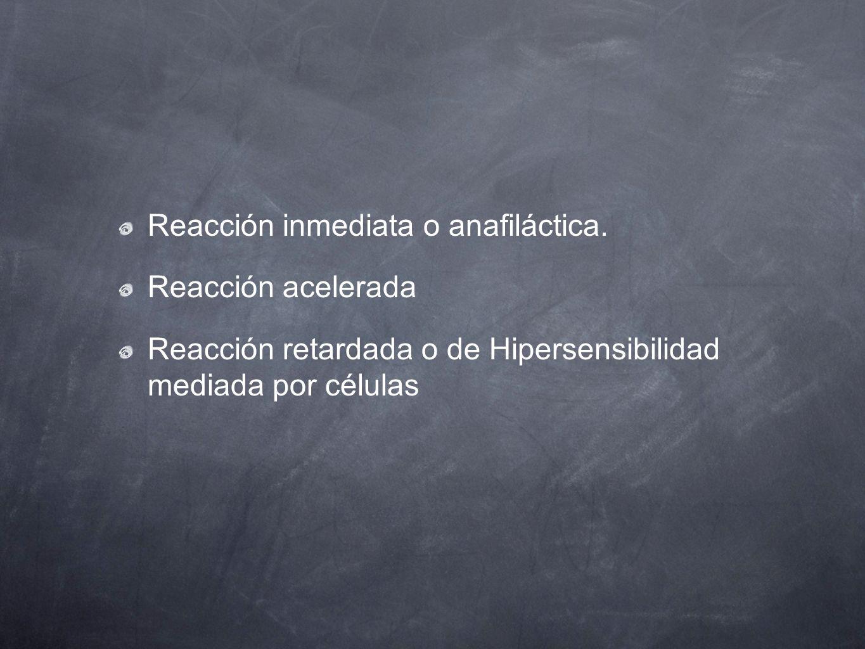 Reacción inmediata o anafiláctica. Reacción acelerada Reacción retardada o de Hipersensibilidad mediada por células