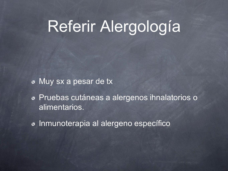 Referir Alergología Muy sx a pesar de tx Pruebas cutáneas a alergenos ihnalatorios o alimentarios. Inmunoterapia al alergeno específico
