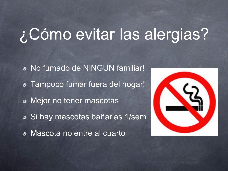 ¿Cómo evitar las alergias? No fumado de NINGUN familiar! Tampoco fumar fuera del hogar! Mejor no tener mascotas Si hay mascotas bañarlas 1/sem Mascota