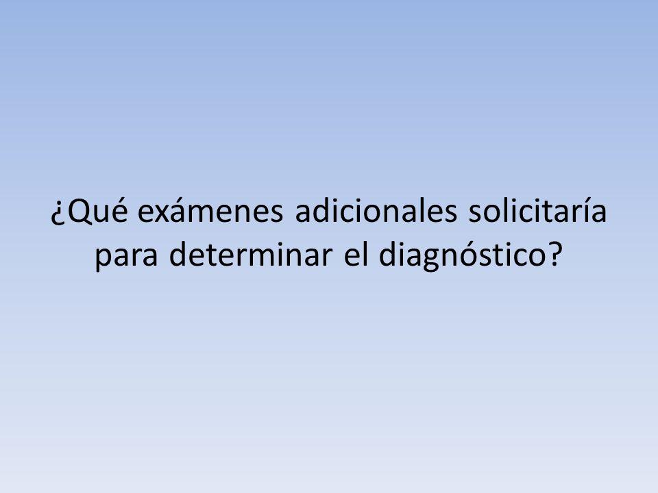 ¿Qué exámenes adicionales solicitaría para determinar el diagnóstico?