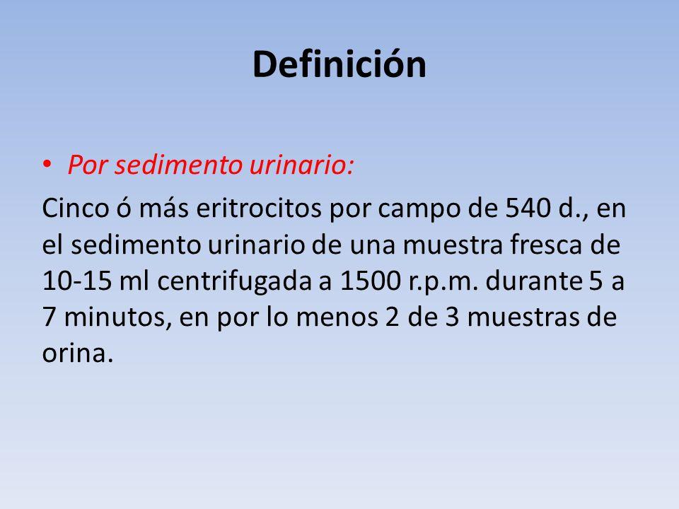 Definición Por sedimento urinario: Cinco ó más eritrocitos por campo de 540 d., en el sedimento urinario de una muestra fresca de 10-15 ml centrifugad