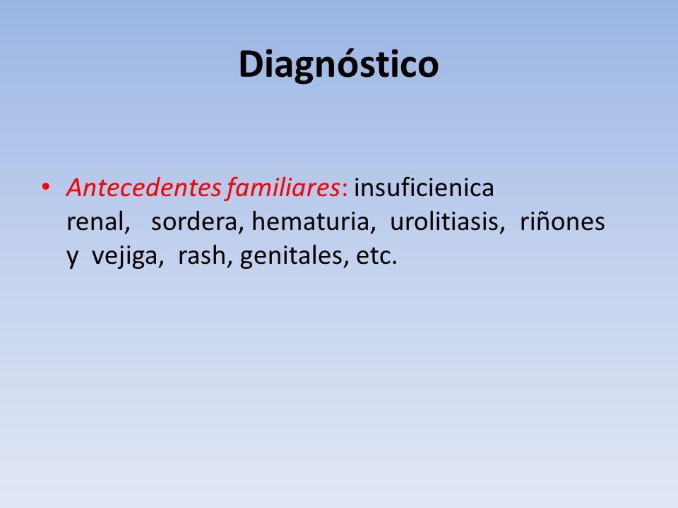 Diagnóstico Antecedentes familiares: insuficienica renal, sordera, hematuria, urolitiasis, riñones y vejiga, rash, genitales, etc.