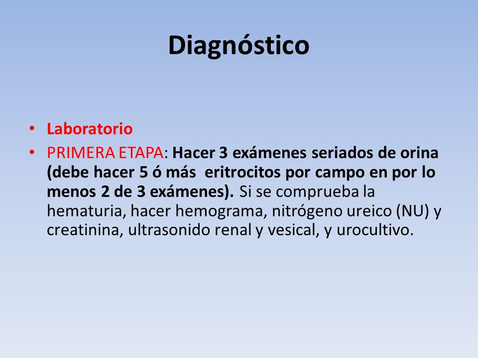 Diagnóstico Laboratorio PRIMERA ETAPA: Hacer 3 exámenes seriados de orina (debe hacer 5 ó más eritrocitos por campo en por lo menos 2 de 3 exámenes).