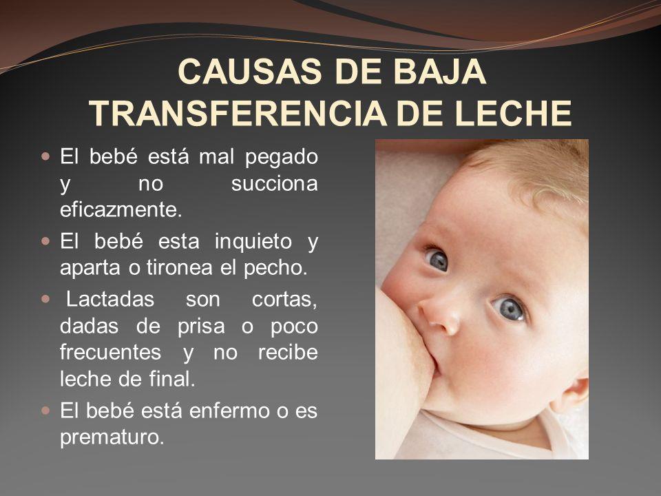 CAUSAS DE BAJA TRANSFERENCIA DE LECHE El bebé está mal pegado y no succiona eficazmente. El bebé esta inquieto y aparta o tironea el pecho. Lactadas s