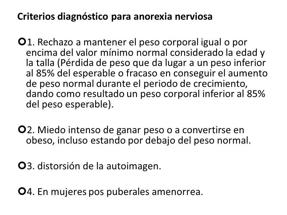 Criterios diagnóstico para anorexia nerviosa 1. Rechazo a mantener el peso corporal igual o por encima del valor mínimo normal considerado la edad y l