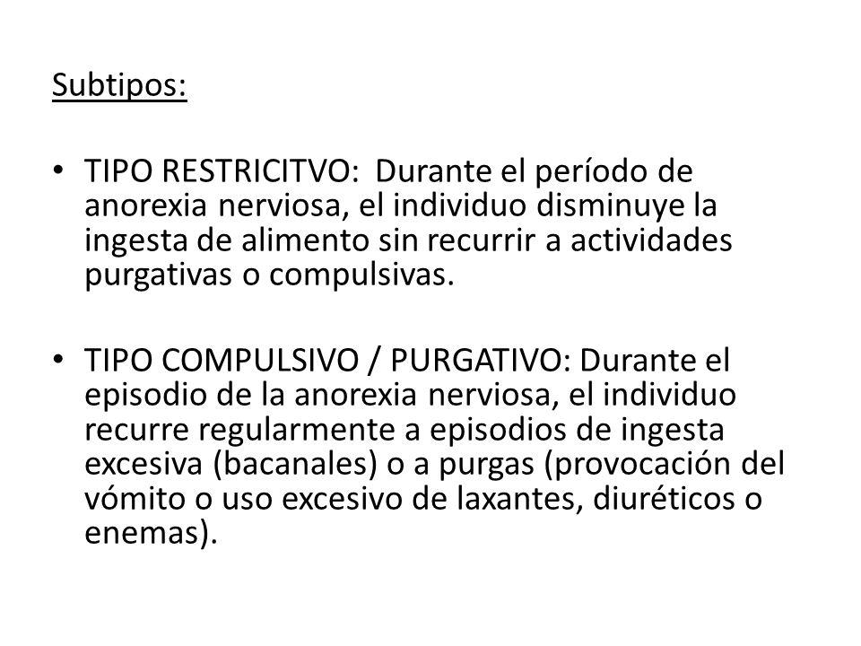 Subtipos: TIPO RESTRICITVO: Durante el período de anorexia nerviosa, el individuo disminuye la ingesta de alimento sin recurrir a actividades purgativ
