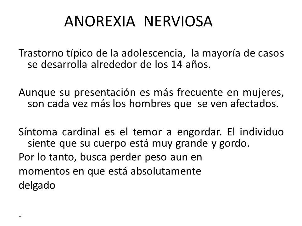ANOREXIA NERVIOSA Trastorno típico de la adolescencia, la mayoría de casos se desarrolla alrededor de los 14 años. Aunque su presentación es más frecu