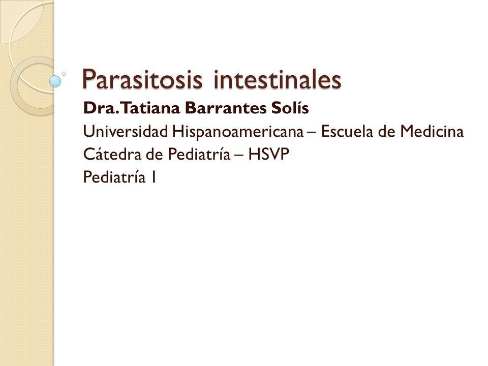Parasitosis intestinales Dra. Tatiana Barrantes Solís Universidad Hispanoamericana – Escuela de Medicina Cátedra de Pediatría – HSVP Pediatría 1
