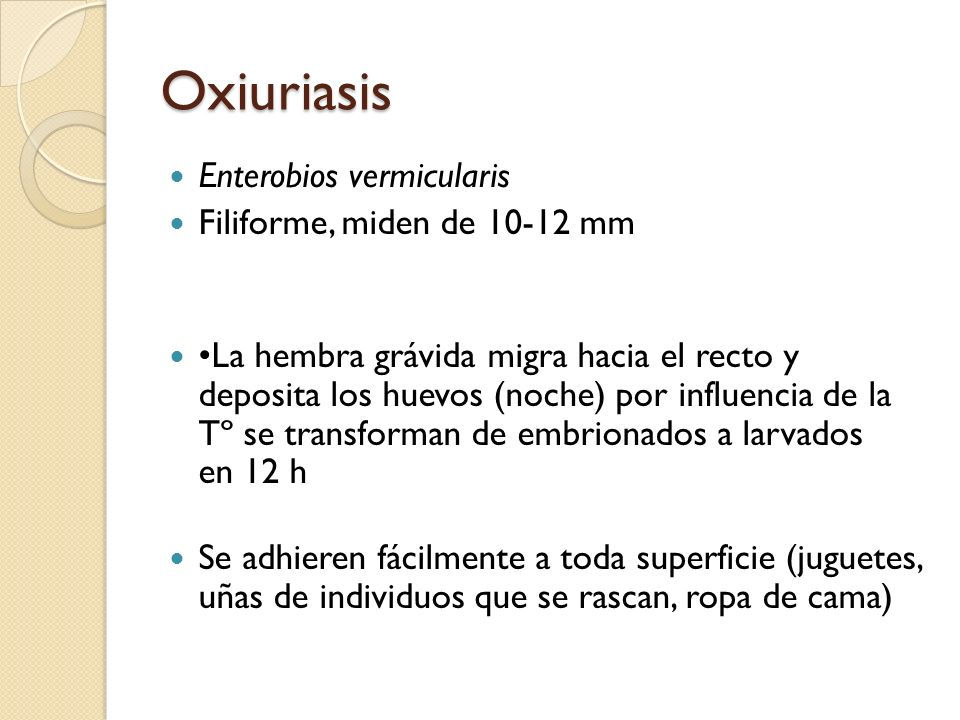 Oxiuriasis Enterobios vermicularis Filiforme, miden de 10-12 mm La hembra grávida migra hacia el recto y deposita los huevos (noche) por influencia de