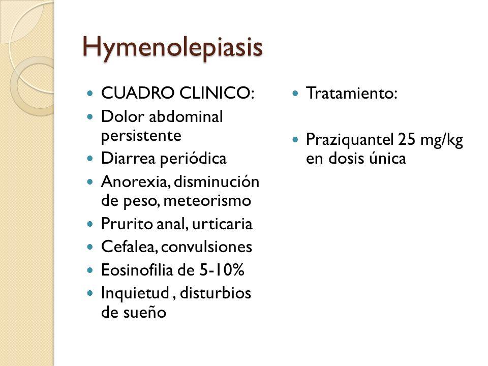 Hymenolepiasis CUADRO CLINICO: Dolor abdominal persistente Diarrea periódica Anorexia, disminución de peso, meteorismo Prurito anal, urticaria Cefalea