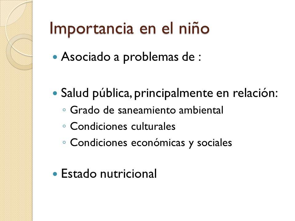 Importancia en el niño Asociado a problemas de : Salud pública, principalmente en relación: Grado de saneamiento ambiental Condiciones culturales Cond
