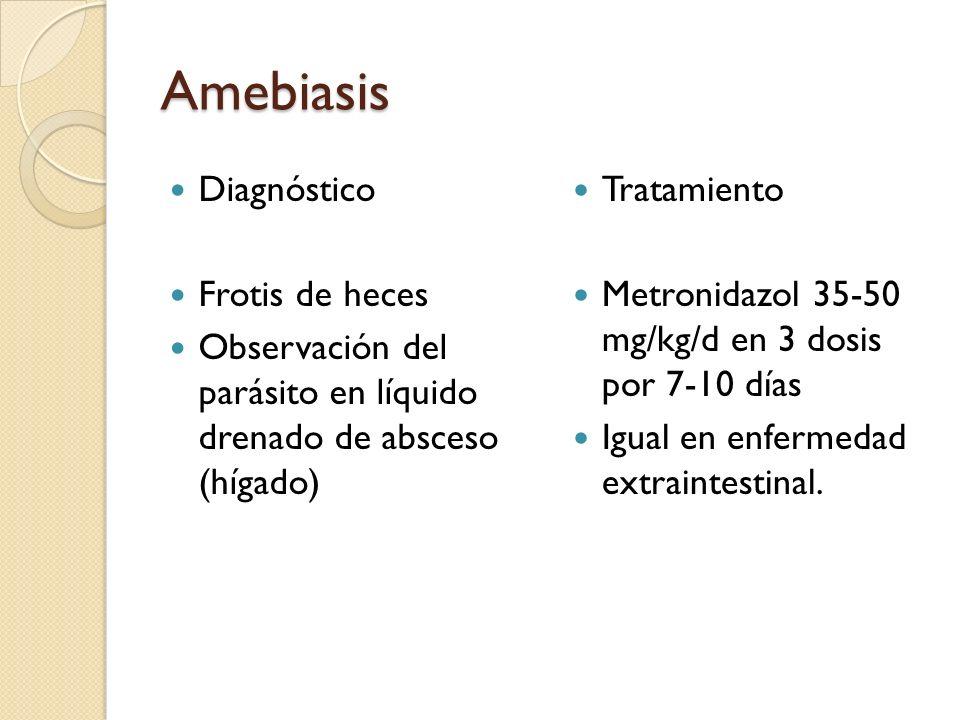 Amebiasis Diagnóstico Frotis de heces Observación del parásito en líquido drenado de absceso (hígado) Tratamiento Metronidazol 35-50 mg/kg/d en 3 dosi