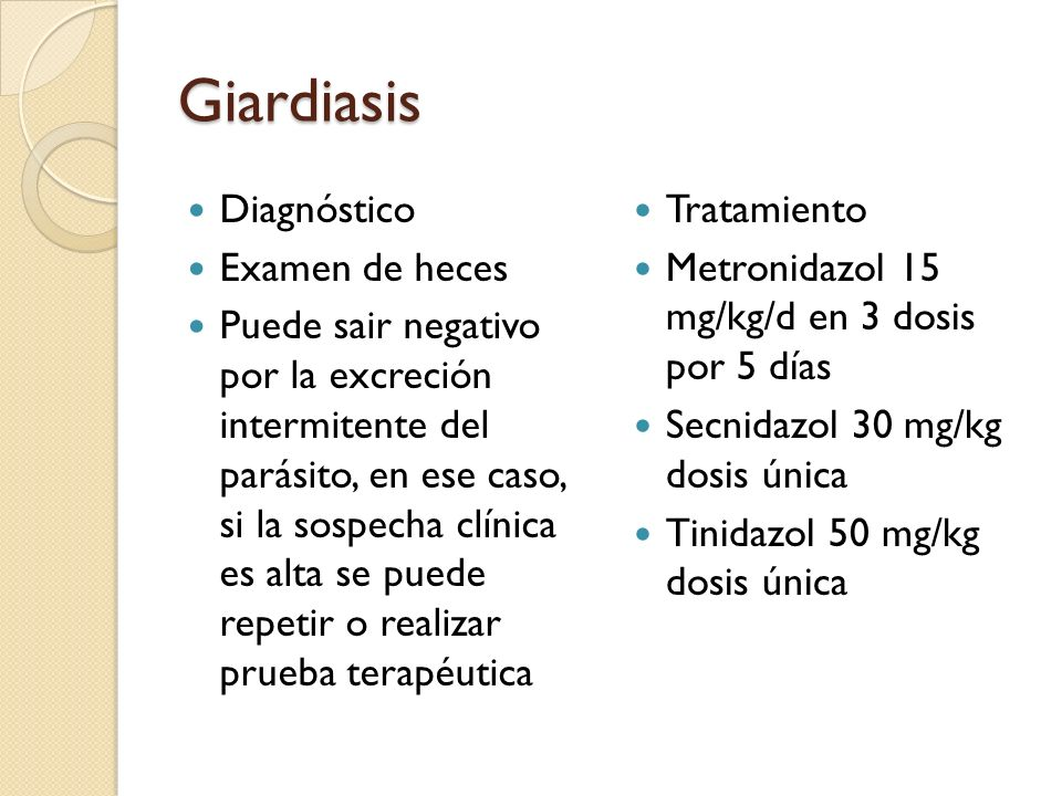 Giardiasis Diagnóstico Examen de heces Puede sair negativo por la excreción intermitente del parásito, en ese caso, si la sospecha clínica es alta se