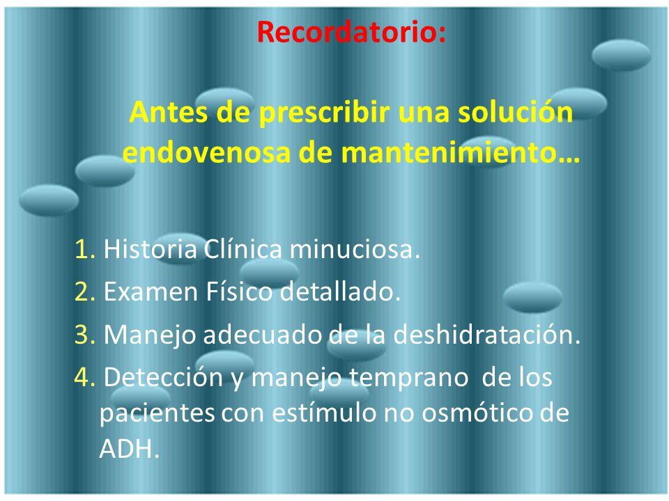 Recordatorio: Antes de prescribir una solución endovenosa de mantenimiento… 1. Historia Clínica minuciosa. 2. Examen Físico detallado. 3. Manejo adecu