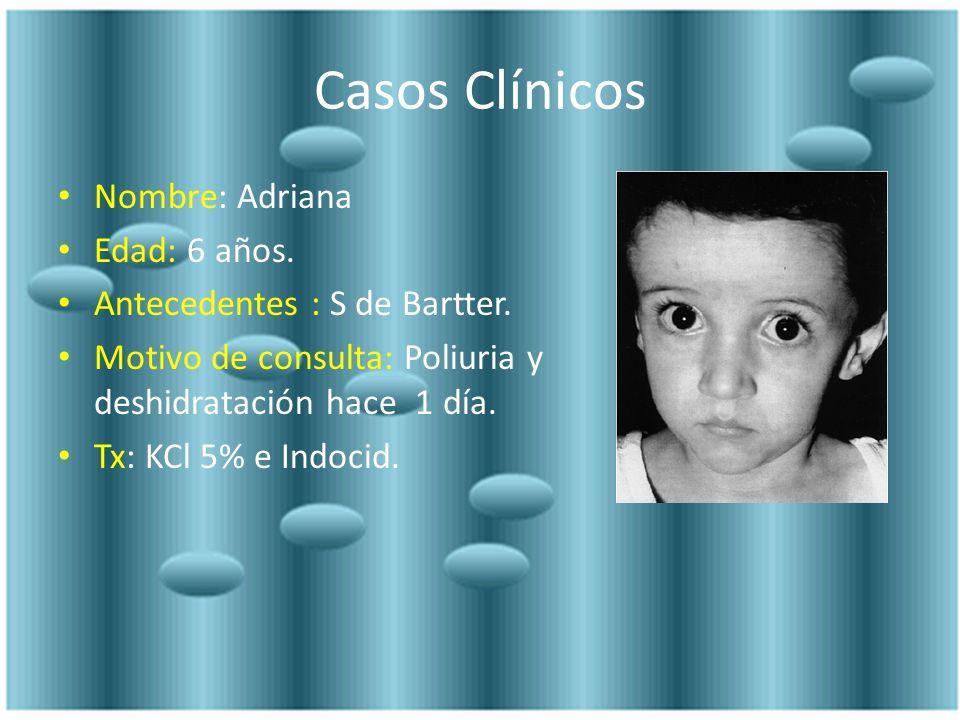Casos Clínicos Nombre: Adriana Edad: 6 años. Antecedentes : S de Bartter. Motivo de consulta: Poliuria y deshidratación hace 1 día. Tx: KCl 5% e Indoc