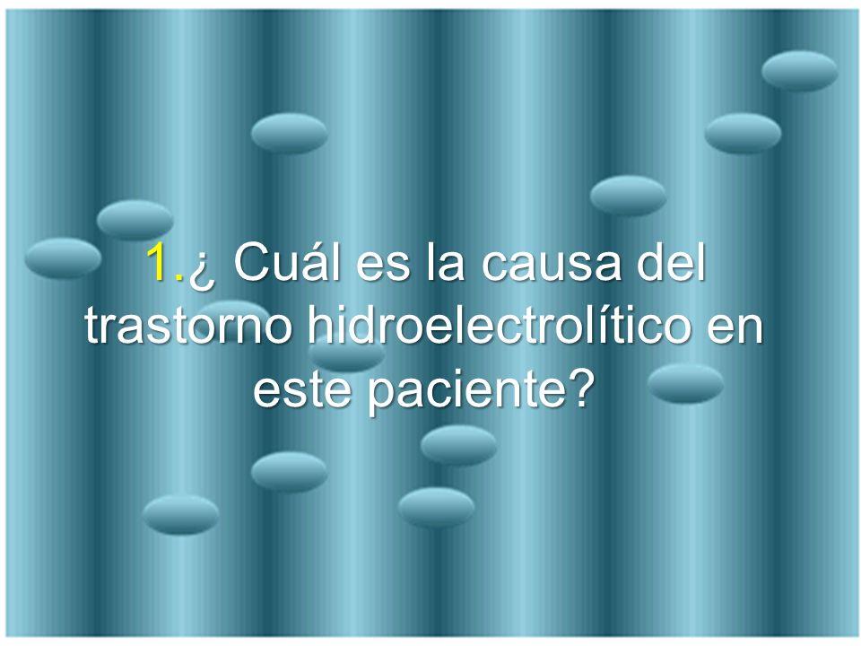 1.¿ Cuál es la causa del trastorno hidroelectrolítico en este paciente?