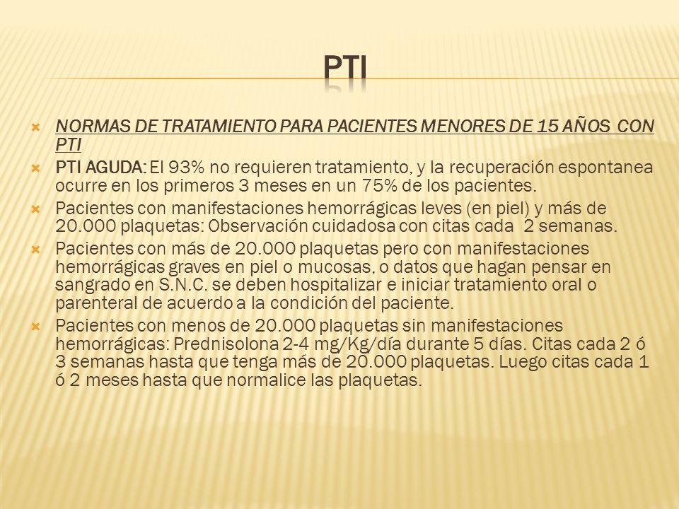 NORMAS DE TRATAMIENTO PARA PACIENTES MENORES DE 15 AÑOS CON PTI PTI AGUDA: El 93% no requieren tratamiento, y la recuperación espontanea ocurre en los