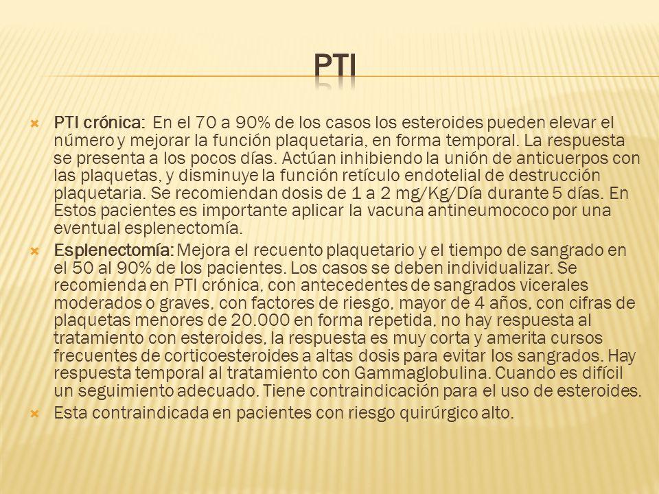 PTI crónica: En el 70 a 90% de los casos los esteroides pueden elevar el número y mejorar la función plaquetaria, en forma temporal. La respuesta se p