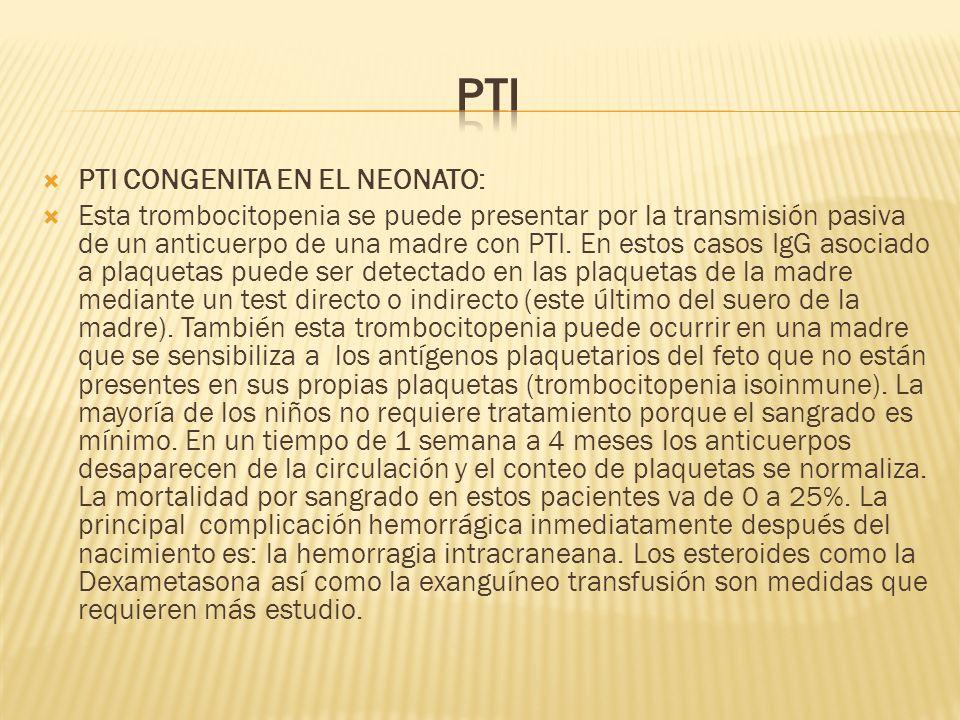 PTI CONGENITA EN EL NEONATO: Esta trombocitopenia se puede presentar por la transmisión pasiva de un anticuerpo de una madre con PTI. En estos casos I