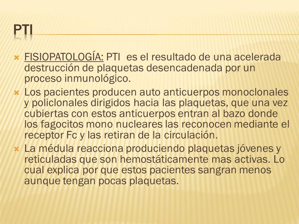 FISIOPATOLOGÍA: PTI es el resultado de una acelerada destrucción de plaquetas desencadenada por un proceso inmunológico. Los pacientes producen auto a