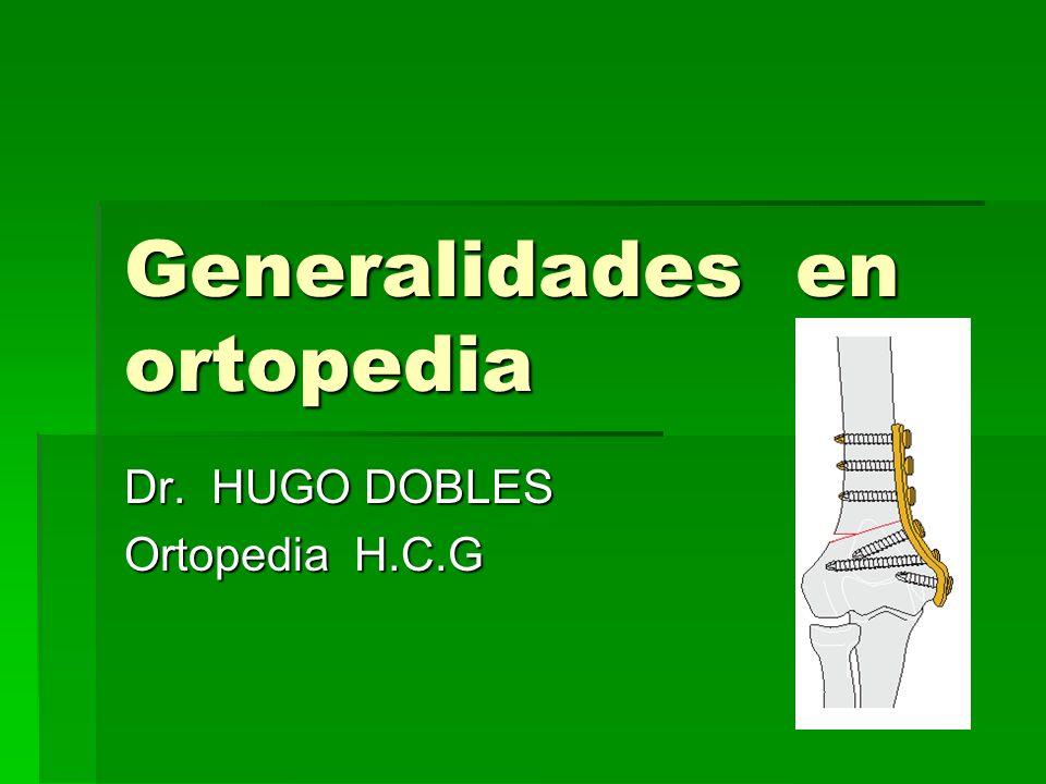 Generalidades en ortopedia Dr. HUGO DOBLES Ortopedia H.C.G