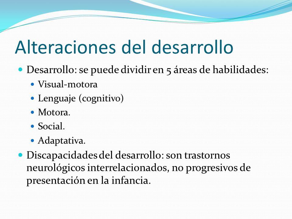 Alteraciones del desarrollo Desarrollo: se puede dividir en 5 áreas de habilidades: Visual-motora Lenguaje (cognitivo) Motora. Social. Adaptativa. Dis