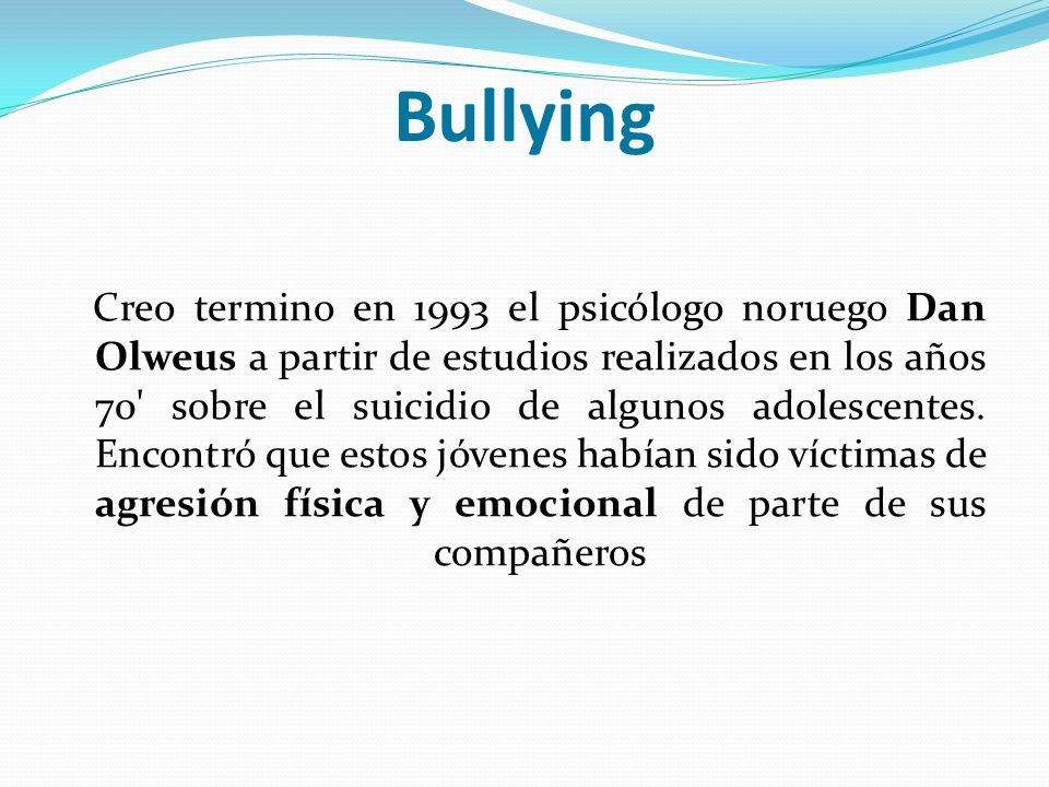 Bullying Creo termino en 1993 el psicólogo noruego Dan Olweus a partir de estudios realizados en los años 70' sobre el suicidio de algunos adolescente