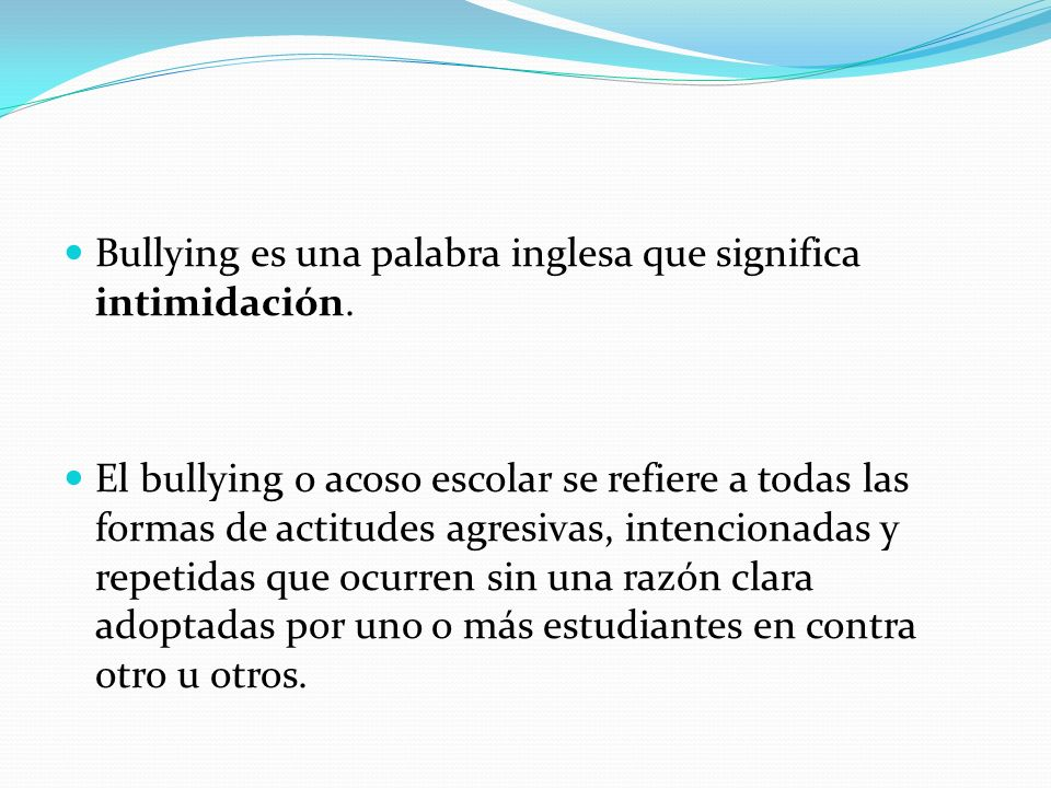 Bullying es una palabra inglesa que significa intimidación. El bullying o acoso escolar se refiere a todas las formas de actitudes agresivas, intencio