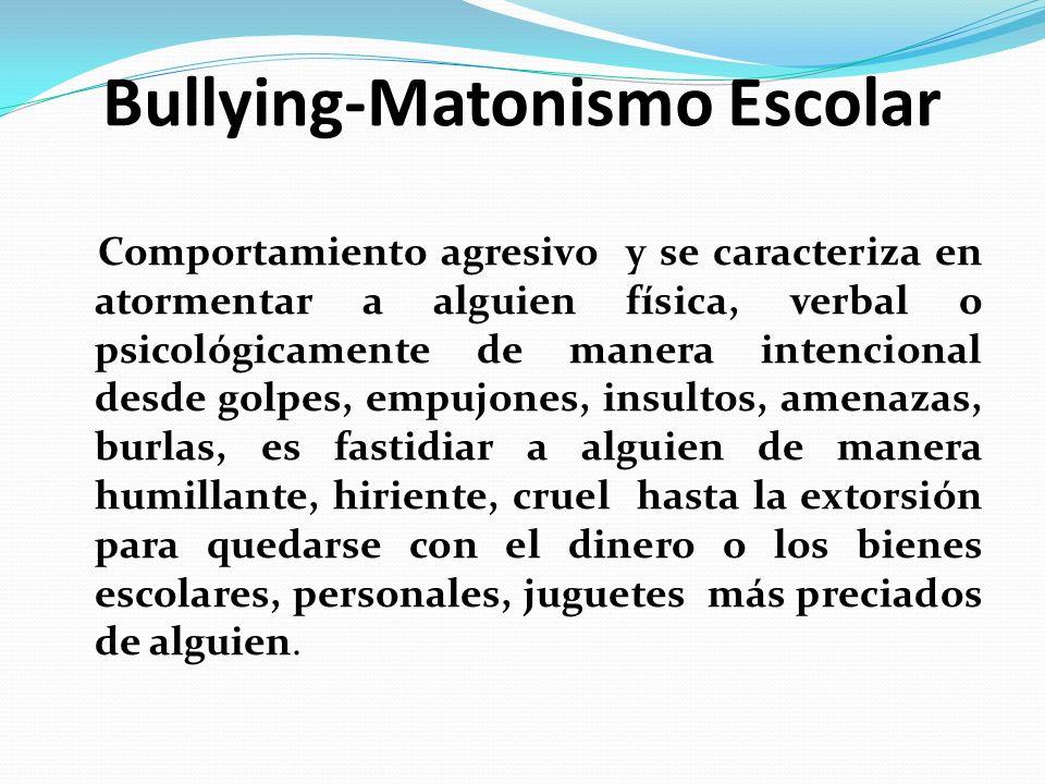 Bullying-Matonismo Escolar Comportamiento agresivo y se caracteriza en atormentar a alguien física, verbal o psicológicamente de manera intencional de