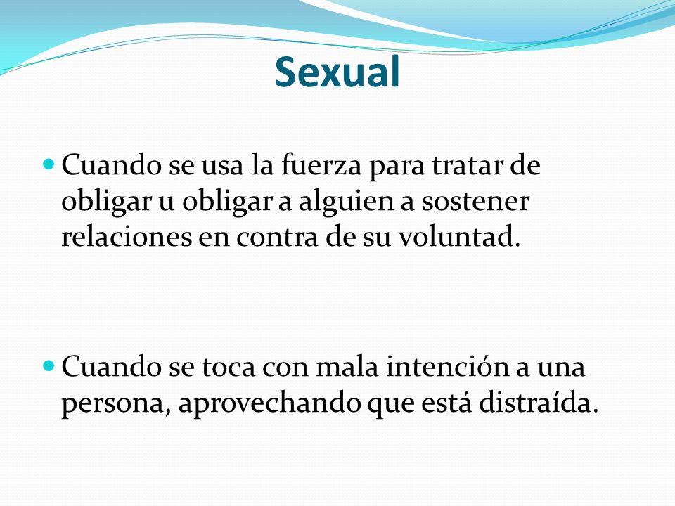 Sexual Cuando se usa la fuerza para tratar de obligar u obligar a alguien a sostener relaciones en contra de su voluntad. Cuando se toca con mala inte