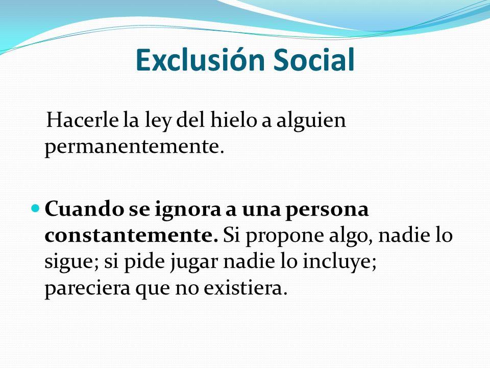 Exclusión Social Hacerle la ley del hielo a alguien permanentemente. Cuando se ignora a una persona constantemente. Si propone algo, nadie lo sigue; s
