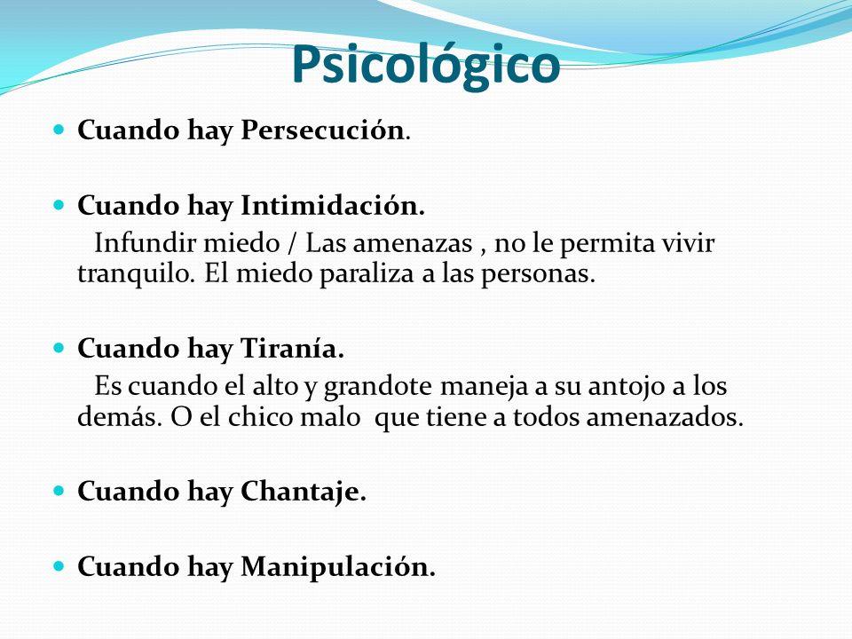 Psicológico Cuando hay Persecución. Cuando hay Intimidación. Infundir miedo / Las amenazas, no le permita vivir tranquilo. El miedo paraliza a las per