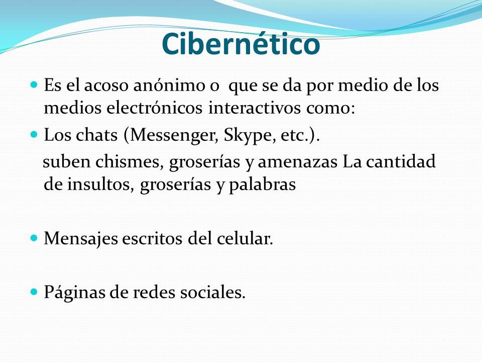 Cibernético Es el acoso anónimo o que se da por medio de los medios electrónicos interactivos como: Los chats (Messenger, Skype, etc.). suben chismes,