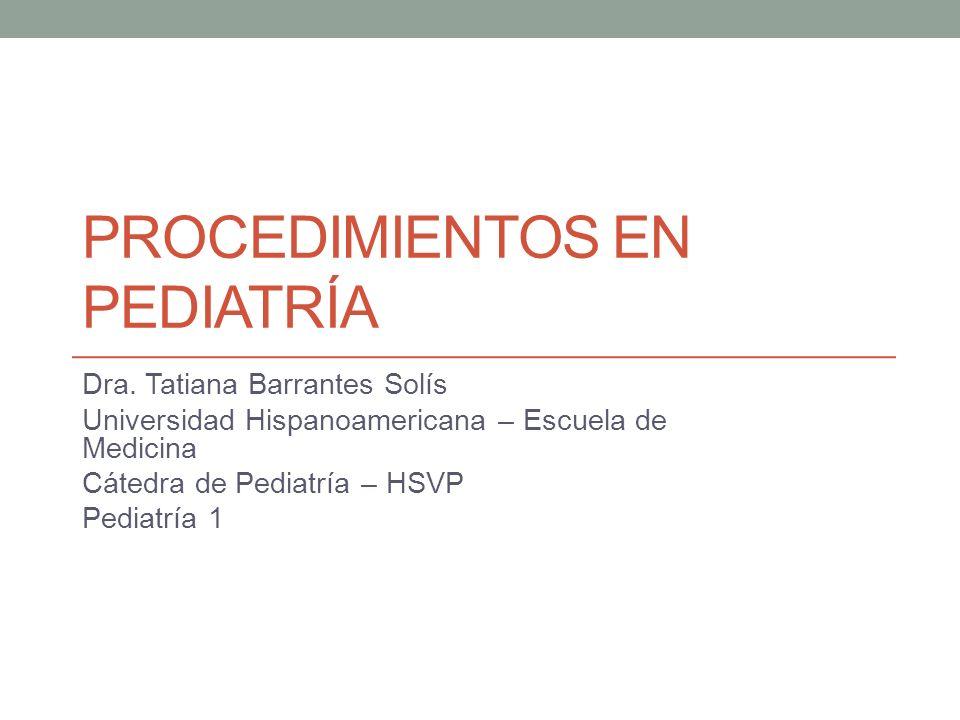 PROCEDIMIENTOS EN PEDIATRÍA Dra. Tatiana Barrantes Solís Universidad Hispanoamericana – Escuela de Medicina Cátedra de Pediatría – HSVP Pediatría 1