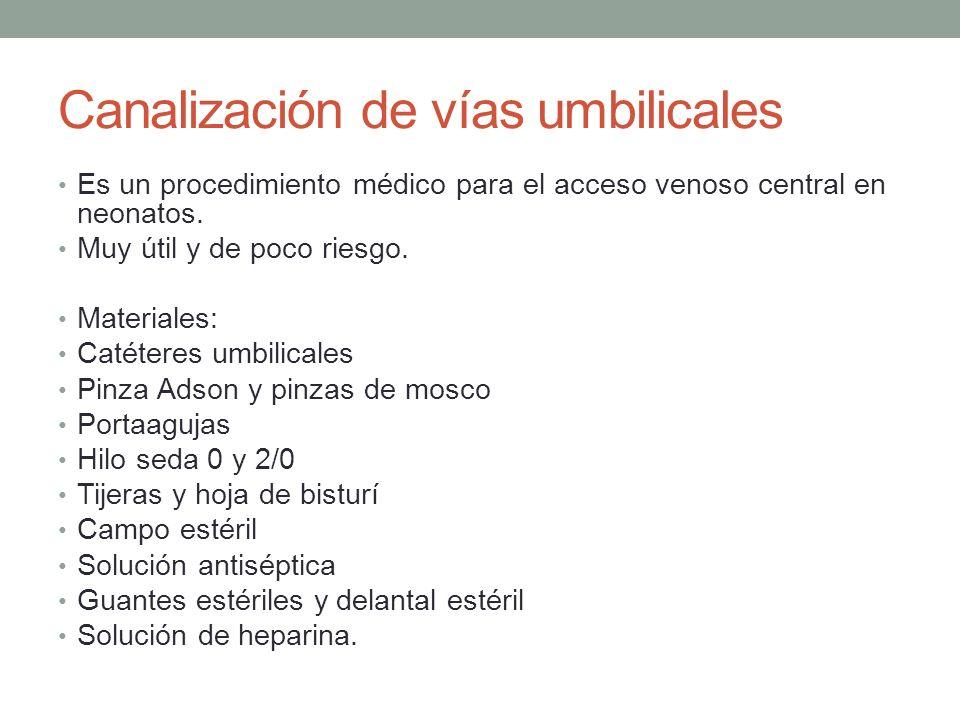 Canalización de vías umbilicales Es un procedimiento médico para el acceso venoso central en neonatos. Muy útil y de poco riesgo. Materiales: Catétere