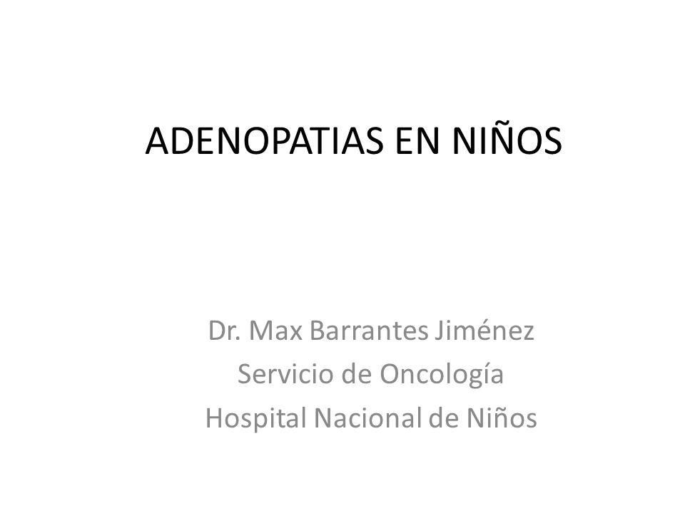 ADENOPATIAS EN NIÑOS Dr. Max Barrantes Jiménez Servicio de Oncología Hospital Nacional de Niños