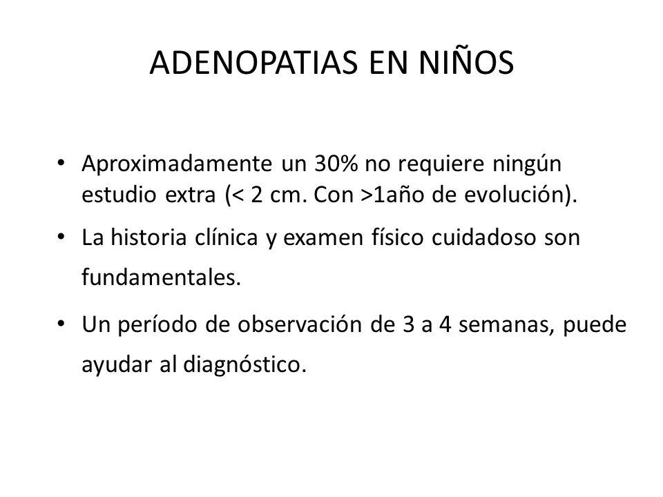 ADENOPATIAS EN NIÑOS Aproximadamente un 30% no requiere ningún estudio extra ( 1año de evolución). La historia clínica y examen físico cuidadoso son f