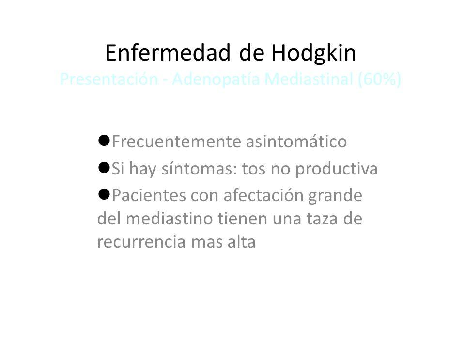 Enfermedad de Hodgkin Presentación - Adenopatía Mediastinal (60%) Frecuentemente asintomático Si hay síntomas: tos no productiva Pacientes con afectac