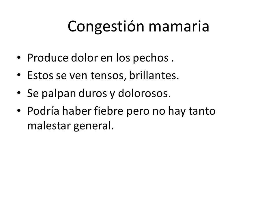 Congestión mamaria Produce dolor en los pechos. Estos se ven tensos, brillantes. Se palpan duros y dolorosos. Podría haber fiebre pero no hay tanto ma