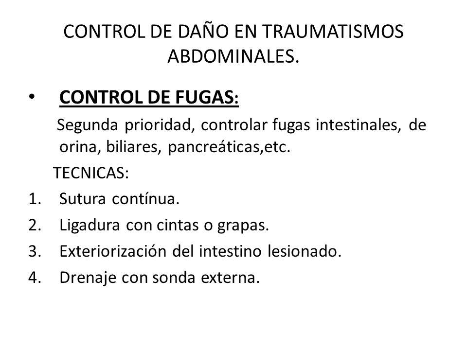 CONTROL DE DAÑO EN TRAUMATISMOS ABDOMINALES. CONTROL DE FUGAS : Segunda prioridad, controlar fugas intestinales, de orina, biliares, pancreáticas,etc.