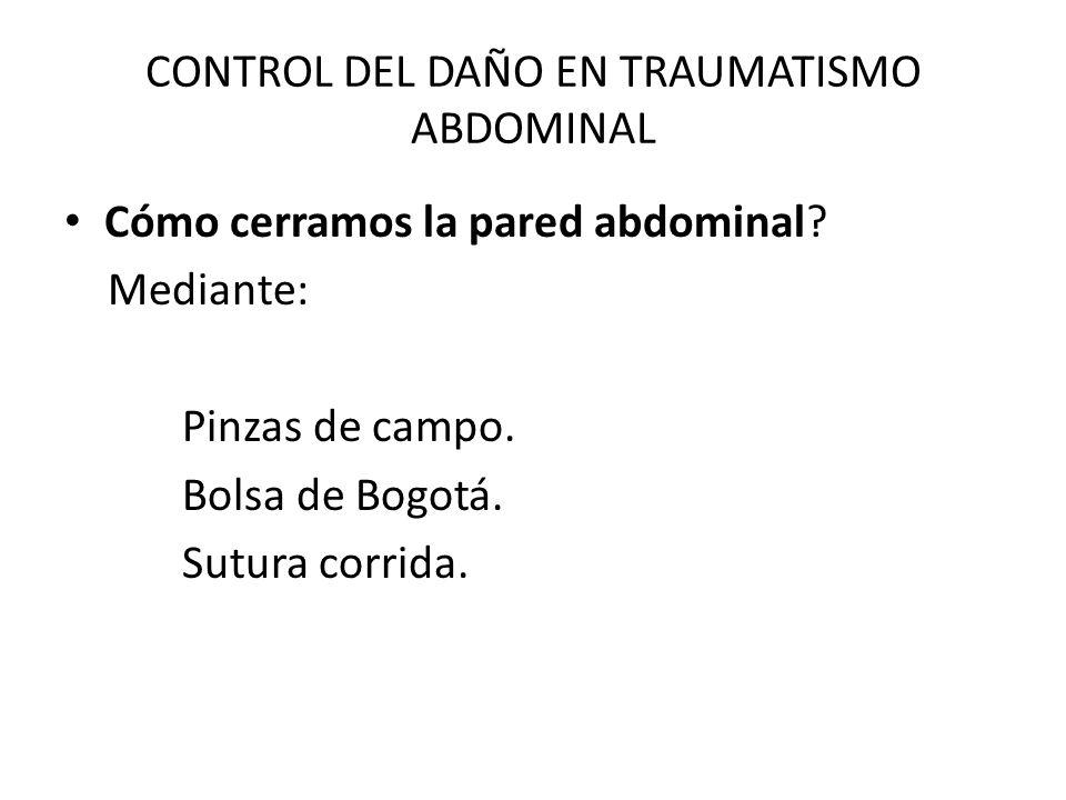 CONTROL DEL DAÑO EN TRAUMATISMO ABDOMINAL Cómo cerramos la pared abdominal? Mediante: Pinzas de campo. Bolsa de Bogotá. Sutura corrida.
