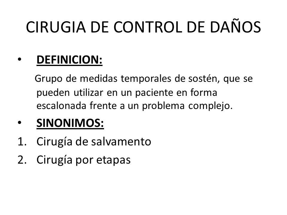 CIRUGIA DE CONTROL DE DAÑOS DEFINICION: Grupo de medidas temporales de sostén, que se pueden utilizar en un paciente en forma escalonada frente a un p