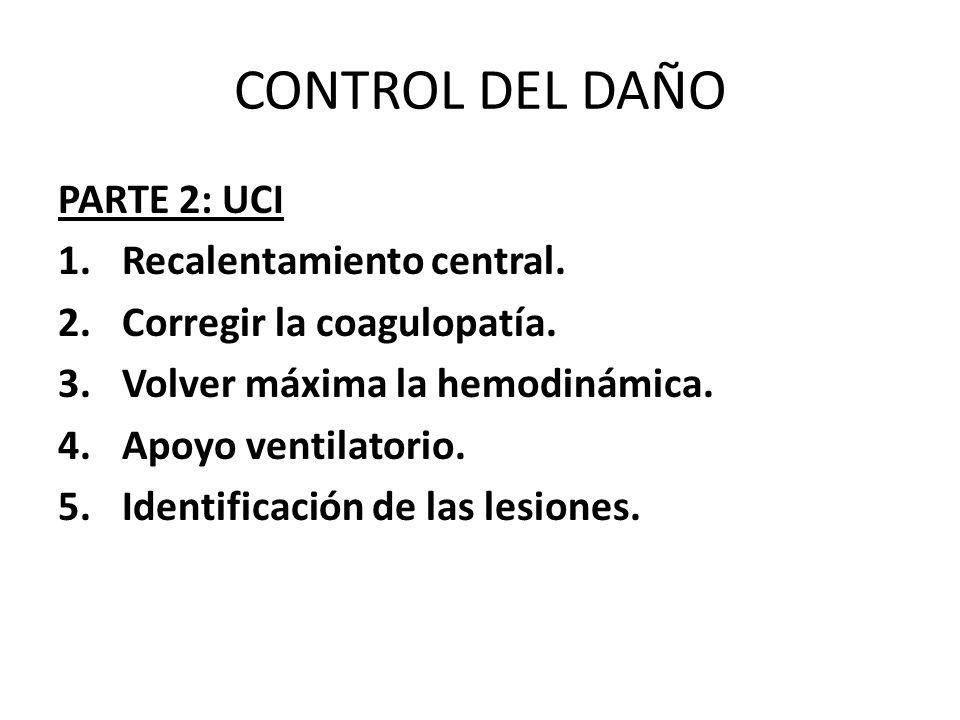 CONTROL DEL DAÑO PARTE 2: UCI 1.Recalentamiento central. 2.Corregir la coagulopatía. 3.Volver máxima la hemodinámica. 4.Apoyo ventilatorio. 5.Identifi