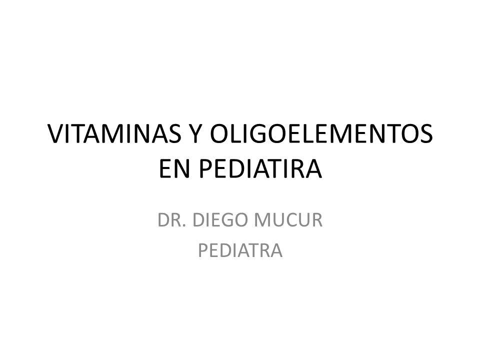 VITAMINAS Y OLIGOELEMENTOS EN PEDIATIRA DR. DIEGO MUCUR PEDIATRA