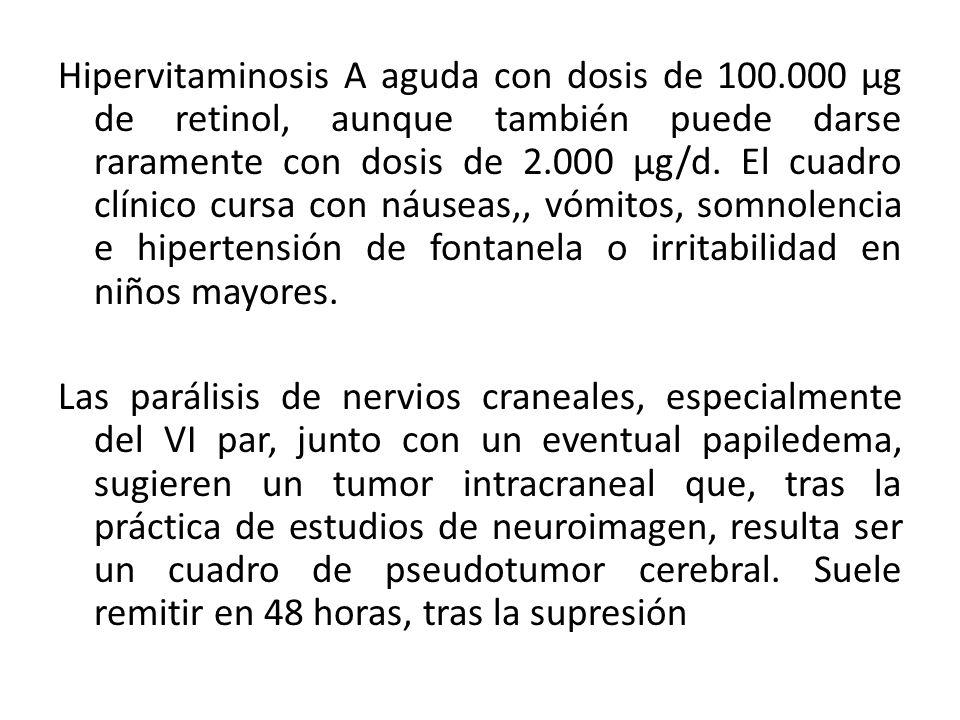Hipervitaminosis A aguda con dosis de 100.000 μg de retinol, aunque también puede darse raramente con dosis de 2.000 μg/d. El cuadro clínico cursa con