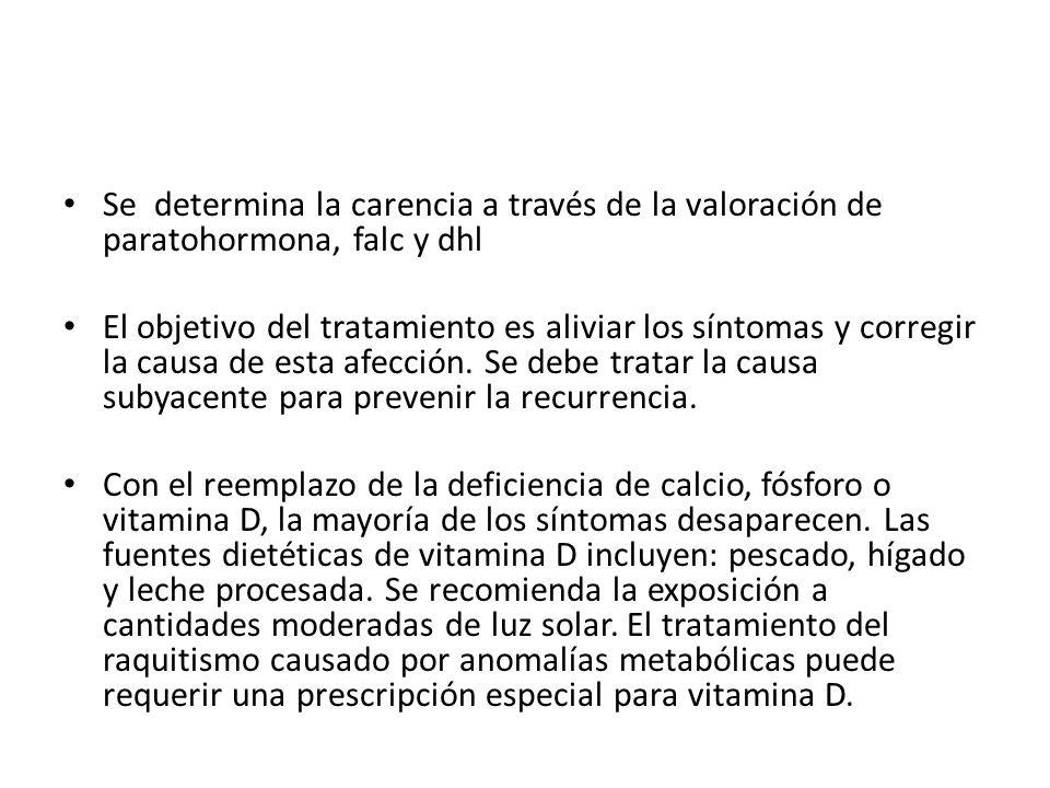 Se determina la carencia a través de la valoración de paratohormona, falc y dhl El objetivo del tratamiento es aliviar los síntomas y corregir la caus