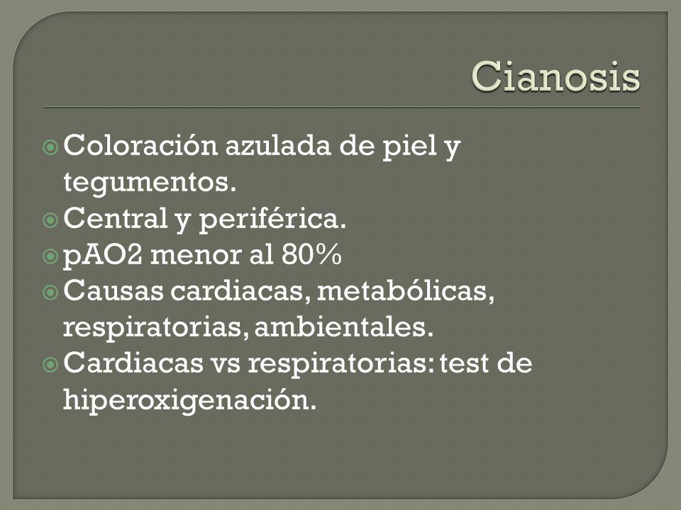 Coloración azulada de piel y tegumentos. Central y periférica. pAO2 menor al 80% Causas cardiacas, metabólicas, respiratorias, ambientales. Cardiacas