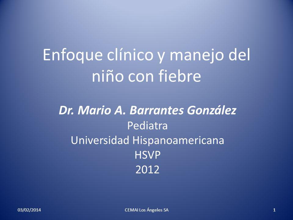 Enfoque clínico y manejo del niño con fiebre Dr. Mario A. Barrantes González Pediatra Universidad Hispanoamericana HSVP 2012 03/02/2014CEMAI Los Ángel