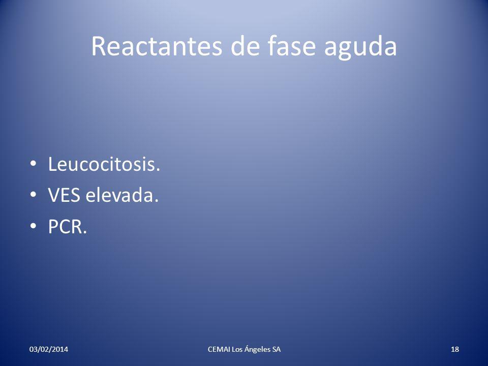 Reactantes de fase aguda Leucocitosis. VES elevada. PCR. 03/02/2014CEMAI Los Ángeles SA18