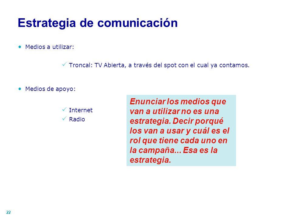 22 Estrategia de comunicación Medios a utilizar: Troncal: TV Abierta, a través del spot con el cual ya contamos. Medios de apoyo: Internet Radio Enunc